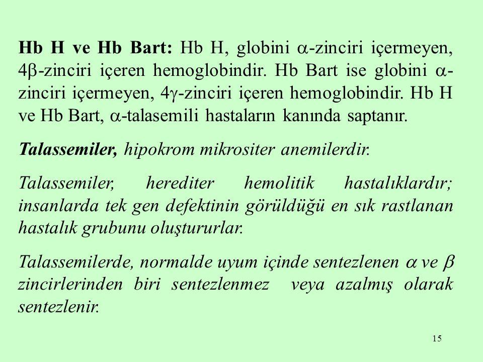 Hb H ve Hb Bart: Hb H, globini -zinciri içermeyen, 4-zinciri içeren hemoglobindir. Hb Bart ise globini -zinciri içermeyen, 4-zinciri içeren hemoglobindir. Hb H ve Hb Bart, -talasemili hastaların kanında saptanır.