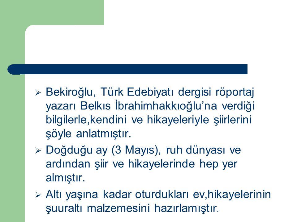Bekiroğlu, Türk Edebiyatı dergisi röportaj yazarı Belkıs İbrahimhakkıoğlu'na verdiği bilgilerle,kendini ve hikayeleriyle şiirlerini şöyle anlatmıştır.