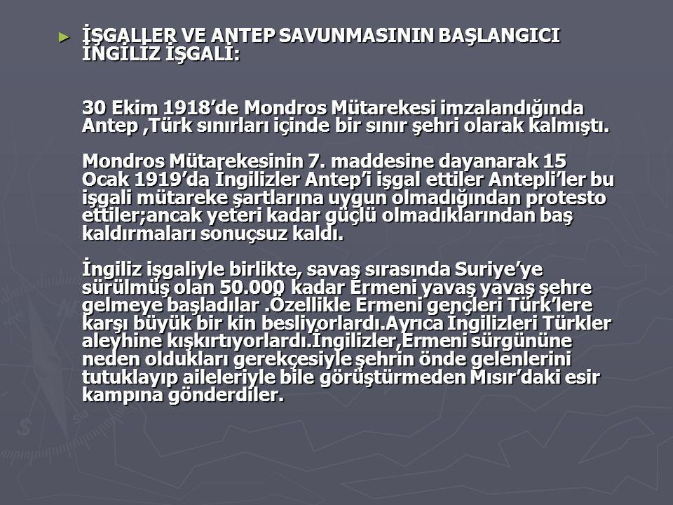 İŞGALLER VE ANTEP SAVUNMASININ BAŞLANGICI İNGİLİZ İŞGALİ: 30 Ekim 1918'de Mondros Mütarekesi imzalandığında Antep ,Türk sınırları içinde bir sınır şehri olarak kalmıştı.