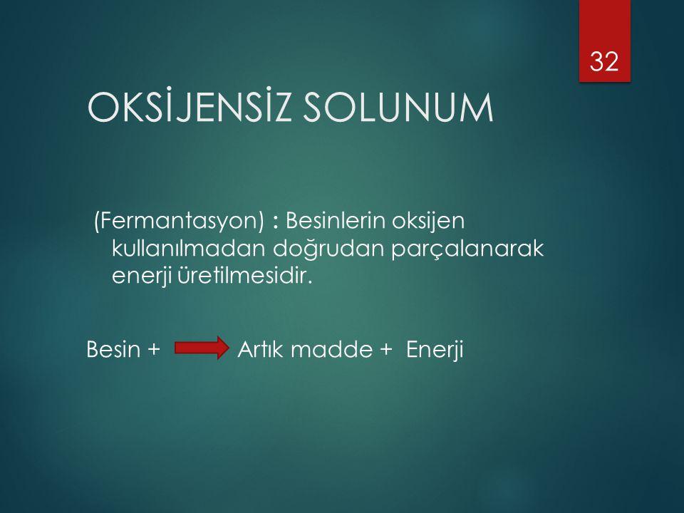 OKSİJENSİZ SOLUNUM (Fermantasyon) : Besinlerin oksijen kullanılmadan doğrudan parçalanarak enerji üretilmesidir.