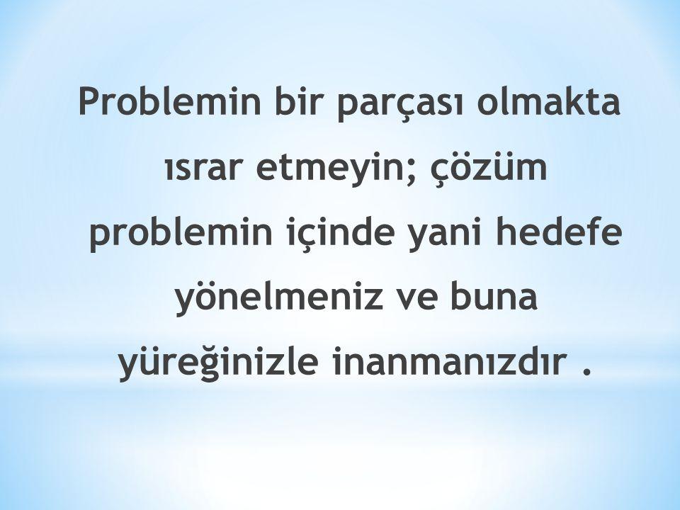 Problemin bir parçası olmakta ısrar etmeyin; çözüm problemin içinde yani hedefe yönelmeniz ve buna yüreğinizle inanmanızdır .