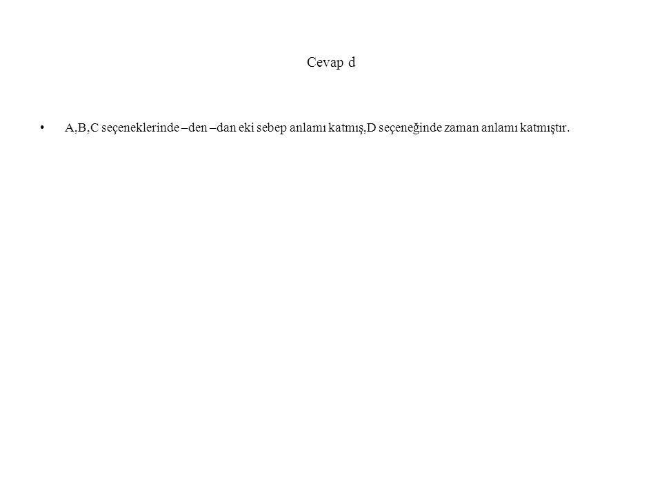 Cevap d A,B,C seçeneklerinde –den –dan eki sebep anlamı katmış,D seçeneğinde zaman anlamı katmıştır.