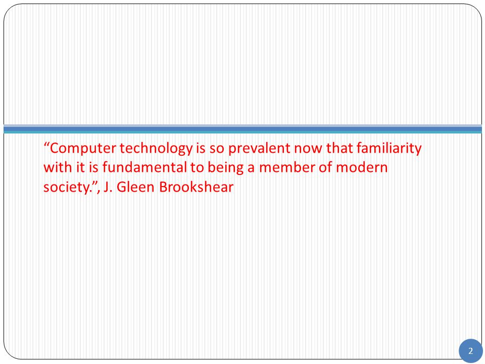 Computer technology is so prevalent now that familiarity with it is fundamental to being a member of modern society. , J.