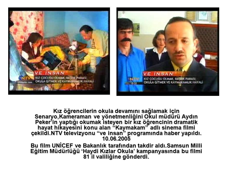 Kız öğrencilerin okula devamını sağlamak için Senaryo,Kameraman ve yönetmenliğini Okul müdürü Aydın Peker'in yaptığı okumak isteyen bir kız öğrencinin dramatik hayat hikayesini konu alan Kaymakam adlı sinema filmi çekildi.NTV televizyonu ve insan programında haber yapıldı. 10.06.2005