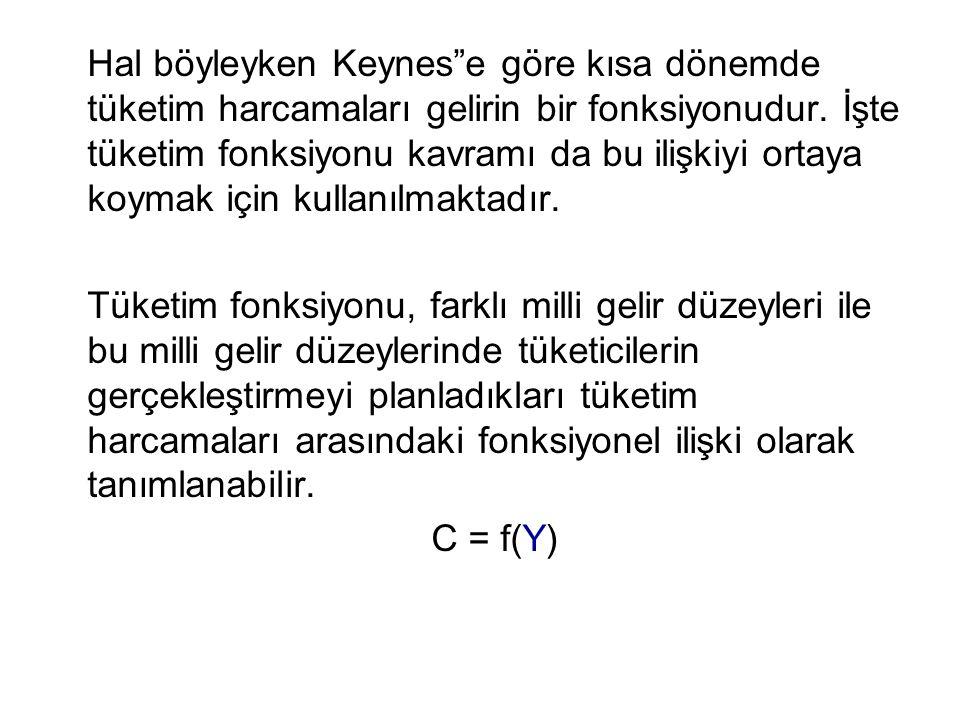 Hal böyleyken Keynes e göre kısa dönemde tüketim harcamaları gelirin bir fonksiyonudur. İşte tüketim fonksiyonu kavramı da bu ilişkiyi ortaya koymak için kullanılmaktadır.