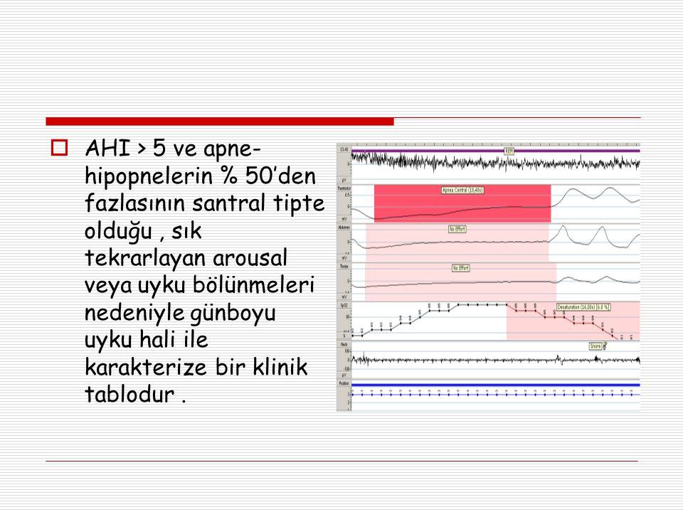 AHI > 5 ve apne-hipopnelerin % 50'den fazlasının santral tipte olduğu , sık tekrarlayan arousal veya uyku bölünmeleri nedeniyle günboyu uyku hali ile karakterize bir klinik tablodur .