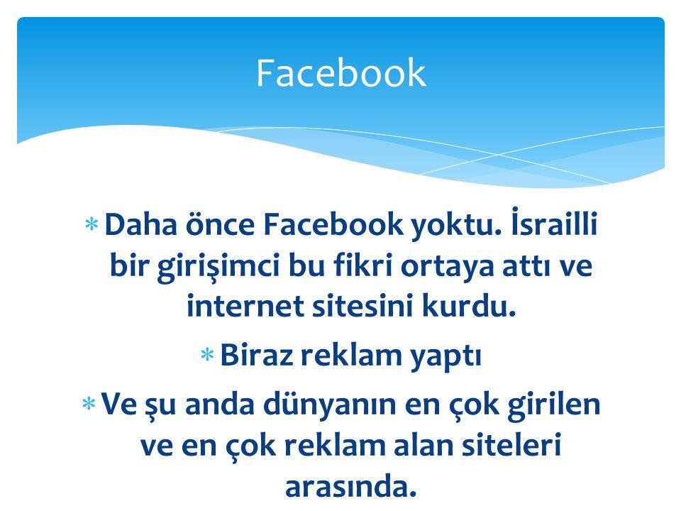 Facebook Daha önce Facebook yoktu. İsrailli bir girişimci bu fikri ortaya attı ve internet sitesini kurdu.