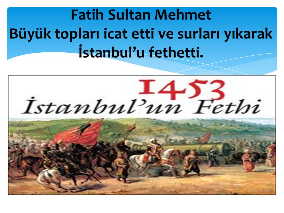 Fatih Sultan Mehmet Büyük topları icat etti ve surları yıkarak İstanbul'u fethetti.