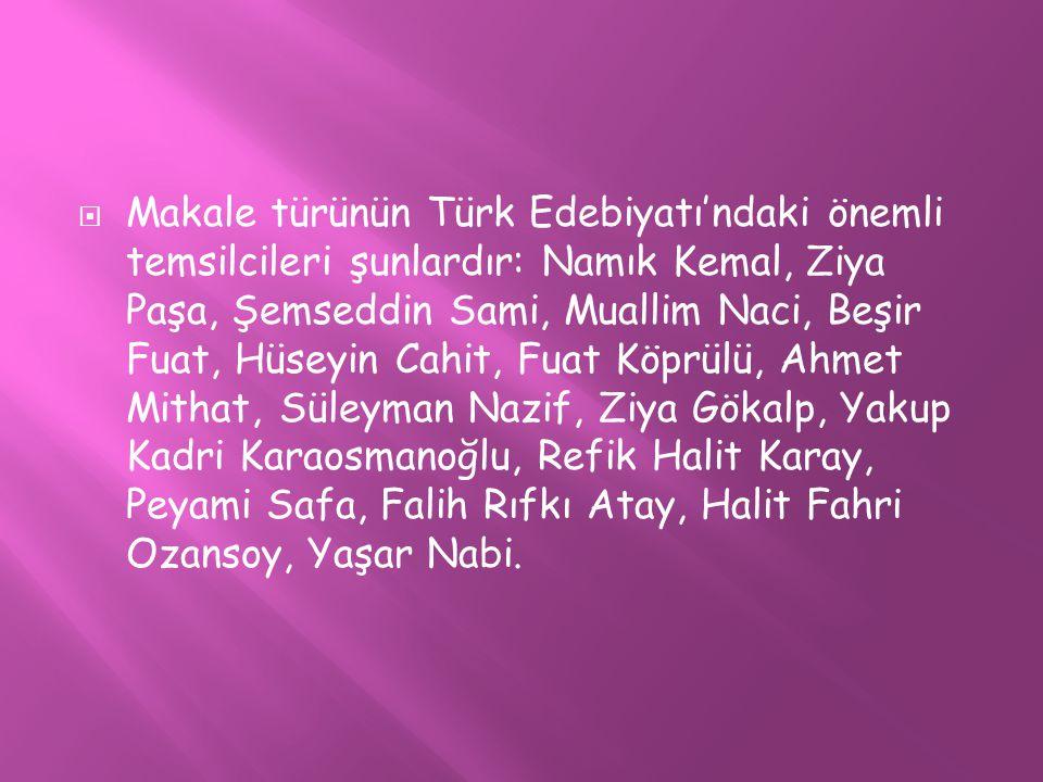 Makale türünün Türk Edebiyatı'ndaki önemli temsilcileri şunlardır: Namık Kemal, Ziya Paşa, Şemseddin Sami, Muallim Naci, Beşir Fuat, Hüseyin Cahit, Fuat Köprülü, Ahmet Mithat, Süleyman Nazif, Ziya Gökalp, Yakup Kadri Karaosmanoğlu, Refik Halit Karay, Peyami Safa, Falih Rıfkı Atay, Halit Fahri Ozansoy, Yaşar Nabi.
