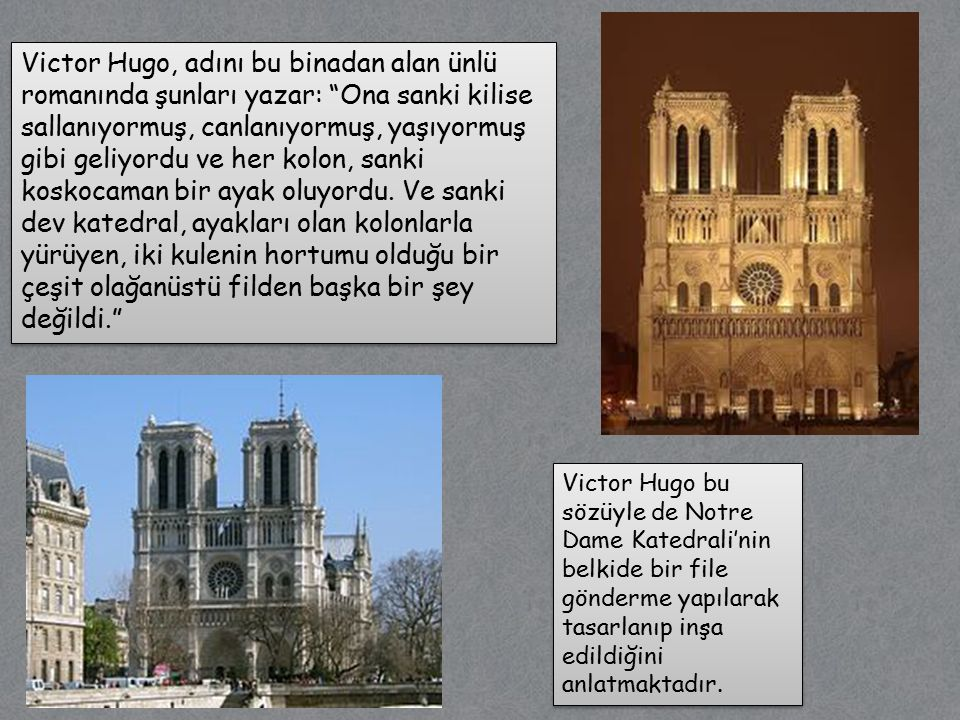 Victor Hugo, adını bu binadan alan ünlü romanında şunları yazar: Ona sanki kilise sallanıyormuş, canlanıyormuş, yaşıyormuş gibi geliyordu ve her kolon, sanki koskocaman bir ayak oluyordu. Ve sanki dev katedral, ayakları olan kolonlarla yürüyen, iki kulenin hortumu olduğu bir çeşit olağanüstü filden başka bir şey değildi.