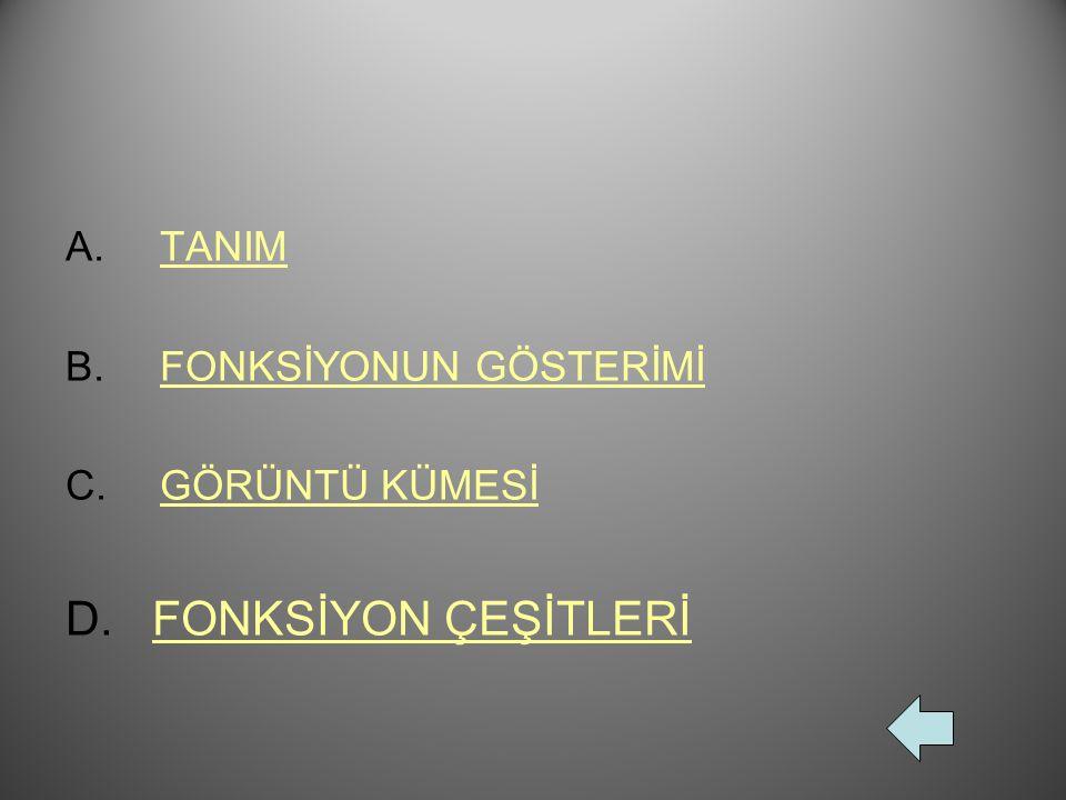 TANIM FONKSİYONUN GÖSTERİMİ GÖRÜNTÜ KÜMESİ D. FONKSİYON ÇEŞİTLERİ