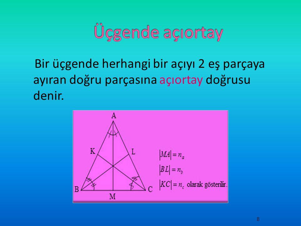 Üçgende açıortay Bir üçgende herhangi bir açıyı 2 eş parçaya ayıran doğru parçasına açıortay doğrusu denir.