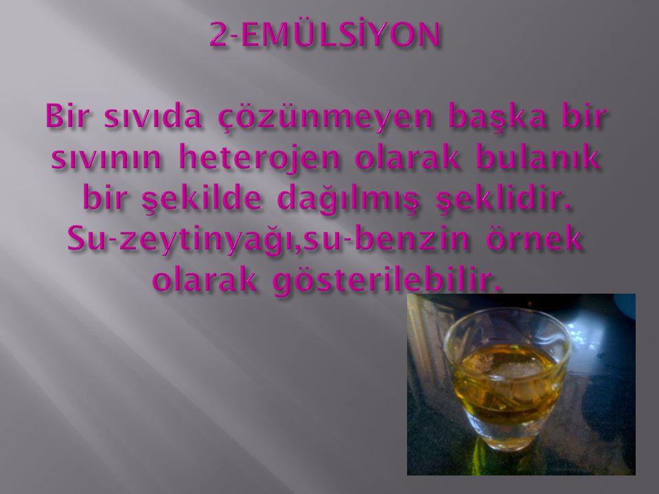 2-EMÜLSİYON Bir sıvıda çözünmeyen başka bir sıvının heterojen olarak bulanık bir şekilde dağılmış şeklidir.