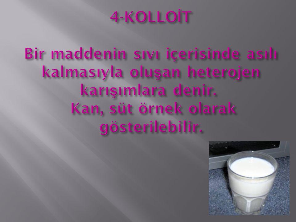 4-KOLLOİT Bir maddenin sıvı içerisinde asılı kalmasıyla oluşan heterojen karışımlara denir. Kan, süt örnek olarak gösterilebilir.