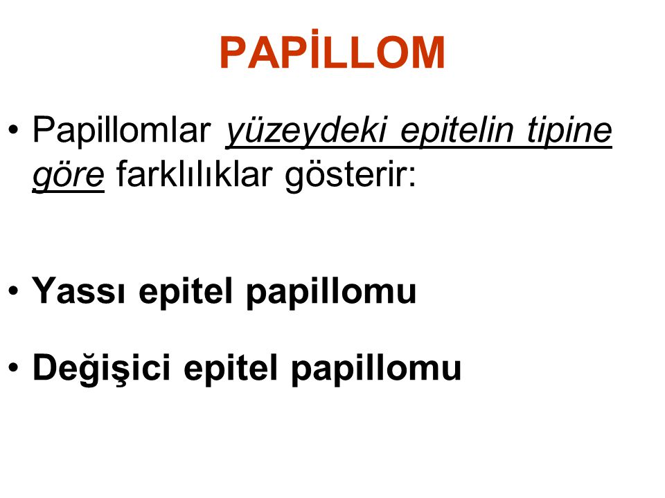 PAPİLLOM Papillomlar yüzeydeki epitelin tipine göre farklılıklar gösterir: Yassı epitel papillomu.