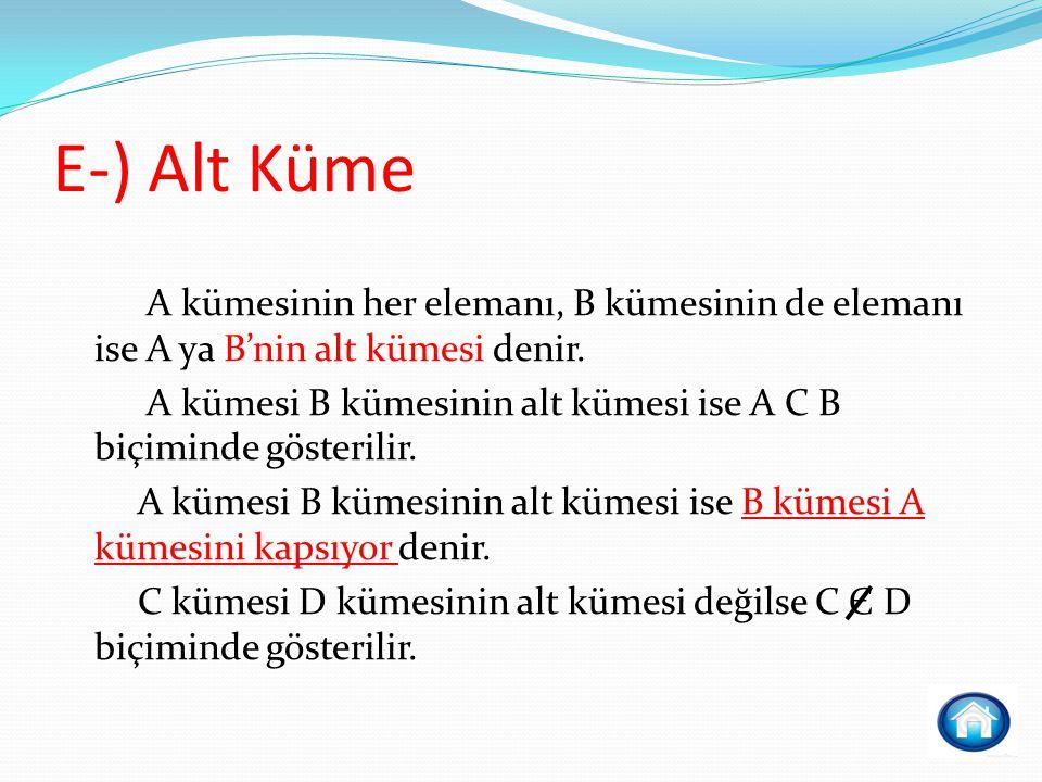 E-) Alt Küme A kümesinin her elemanı, B kümesinin de elemanı ise A ya B'nin alt kümesi denir.