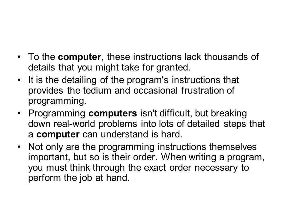 To the computer, these instructions lack thousands of details that you might take for granted.