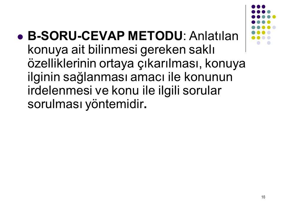 B-SORU-CEVAP METODU: Anlatılan konuya ait bilinmesi gereken saklı özelliklerinin ortaya çıkarılması, konuya ilginin sağlanması amacı ile konunun irdelenmesi ve konu ile ilgili sorular sorulması yöntemidir.