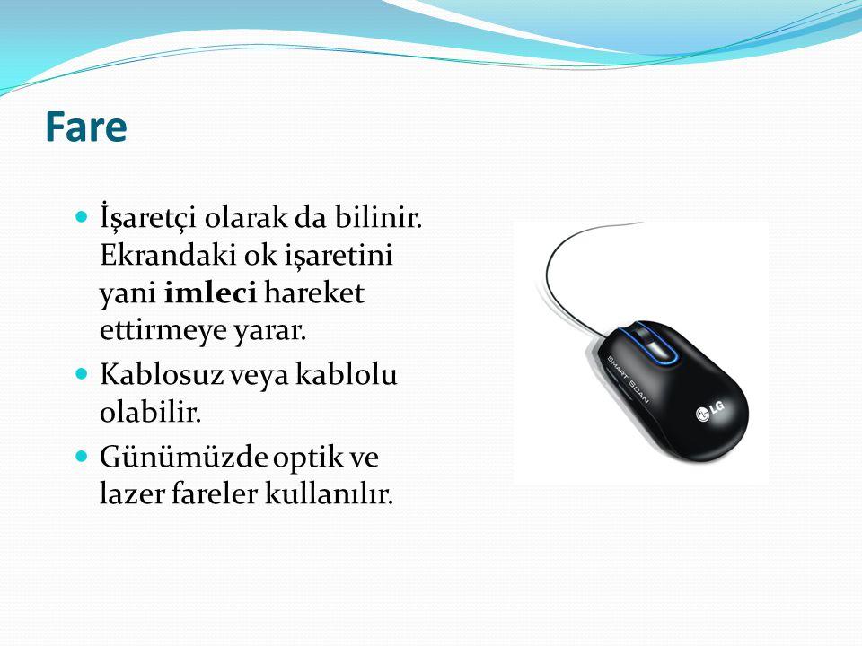 Fare İşaretçi olarak da bilinir. Ekrandaki ok işaretini yani imleci hareket ettirmeye yarar. Kablosuz veya kablolu olabilir.