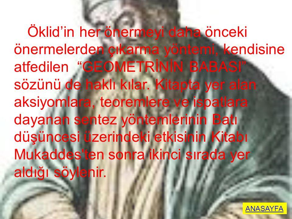 Öklid'in her önermeyi daha önceki önermelerden çıkarma yöntemi, kendisine atfedilen GEOMETRİNİN BABASI sözünü de haklı kılar. Kitapta yer alan aksiyomlara, teoremlere ve ispatlara dayanan sentez yöntemlerinin Batı düşüncesi üzerindeki etkisinin Kitabı Mukaddes ten sonra ikinci sırada yer aldığı söylenir.