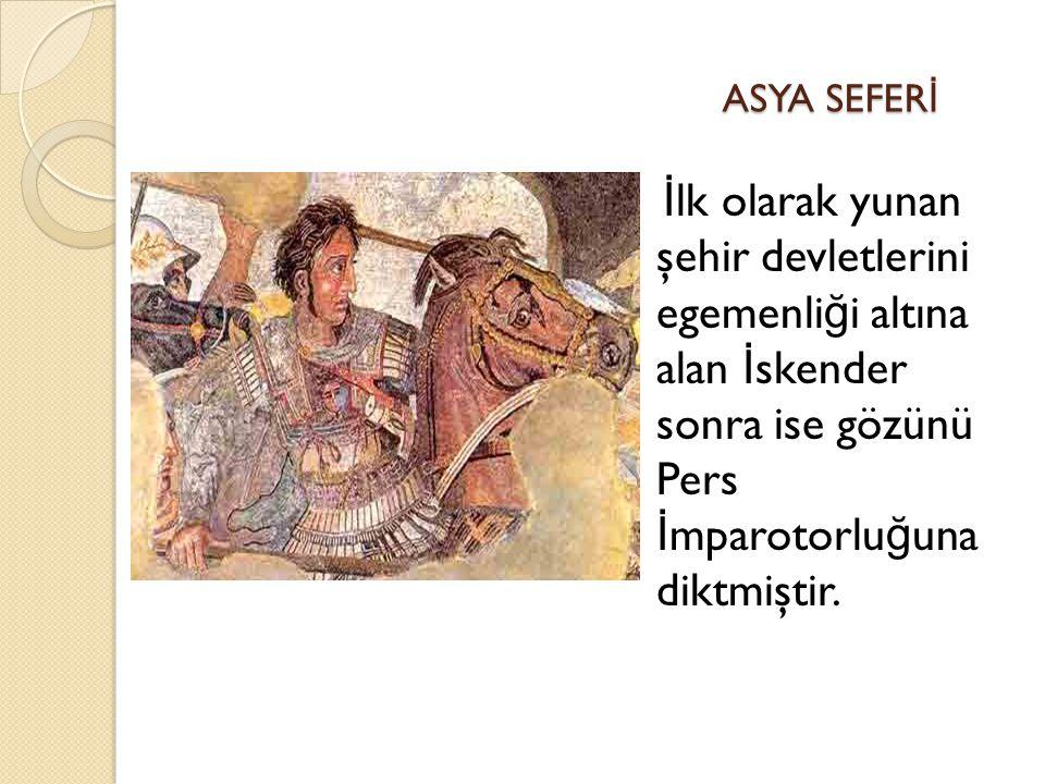 ASYA SEFERİ İlk olarak yunan şehir devletlerini egemenliği altına alan İskender sonra ise gözünü Pers İmparotorluğuna diktmiştir.