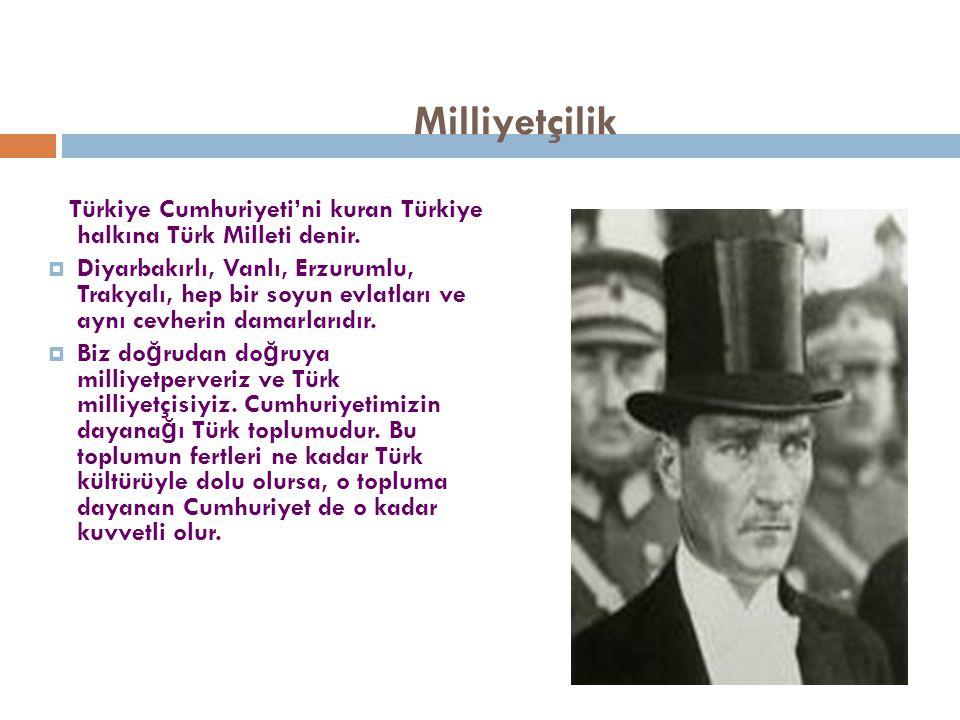 Milliyetçilik Türkiye Cumhuriyeti'ni kuran Türkiye halkına Türk Milleti denir.