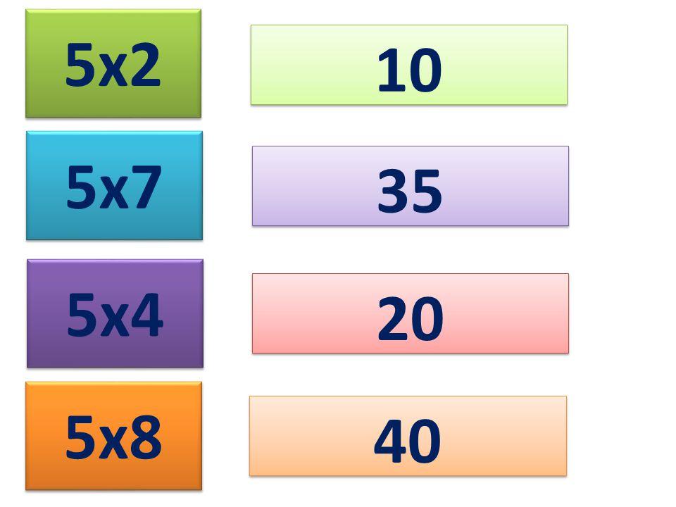 5x2 10 5x7 35 5x4 20 5x8 40