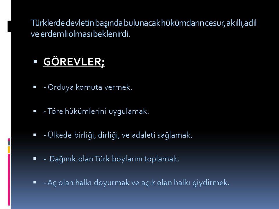 Türklerde devletin başında bulunacak hükümdarın cesur, akıllı,adil ve erdemli olması beklenirdi.