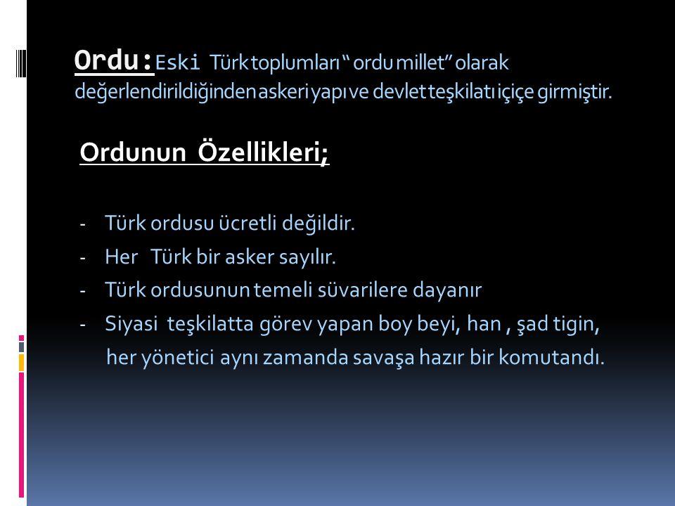 Ordu:Eski Türk toplumları ordu millet olarak değerlendirildiğinden askeri yapı ve devlet teşkilatı içiçe girmiştir.