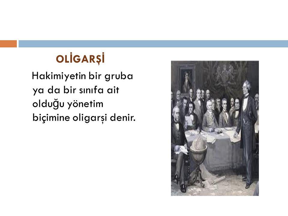 OLİGARŞİ Hakimiyetin bir gruba ya da bir sınıfa ait olduğu yönetim biçimine oligarşi denir.