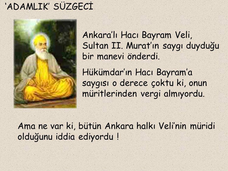 'ADAMLIK' SÜZGECİ Ankara'lı Hacı Bayram Veli, Sultan II. Murat'ın saygı duyduğu bir manevi önderdi.