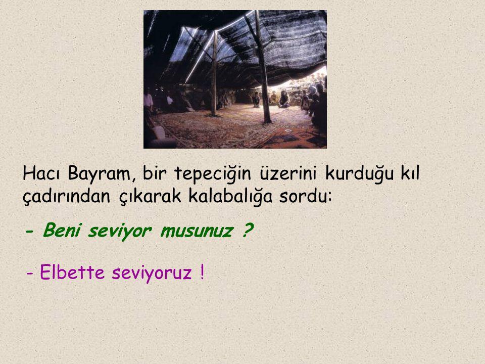 Hacı Bayram, bir tepeciğin üzerini kurduğu kıl çadırından çıkarak kalabalığa sordu: