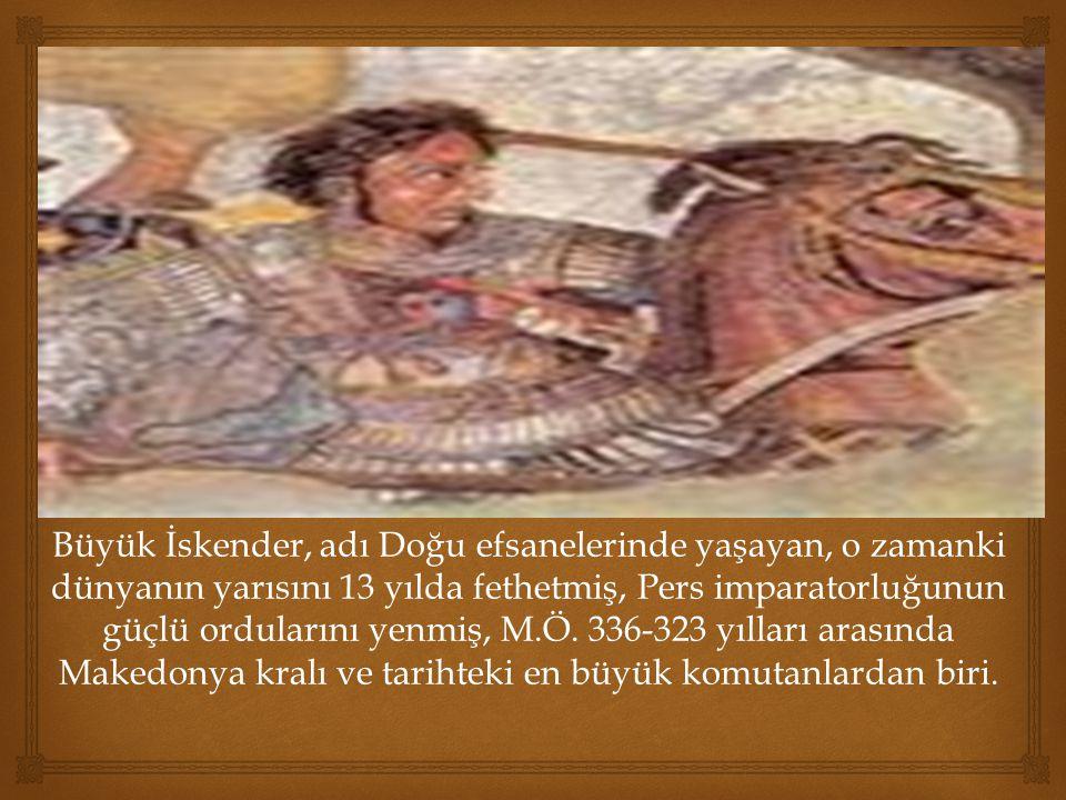 Büyük İskender, adı Doğu efsanelerinde yaşayan, o zamanki dünyanın yarısını 13 yılda fethetmiş, Pers imparatorluğunun güçlü ordularını yenmiş, M.Ö.