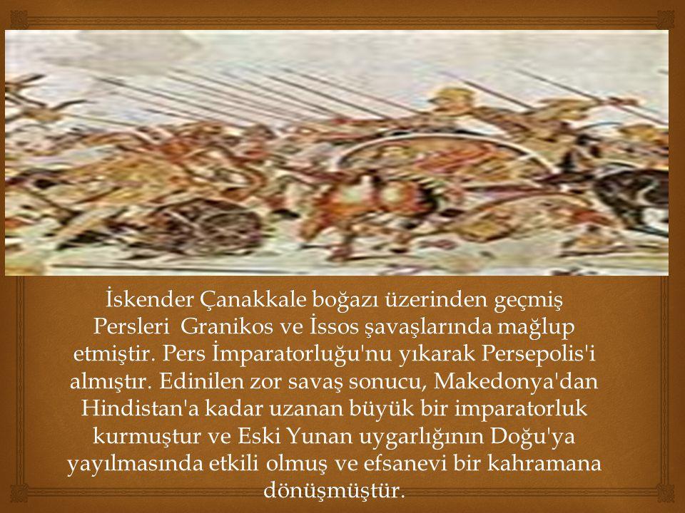 İskender Çanakkale boğazı üzerinden geçmiş Persleri Granikos ve İssos şavaşlarında mağlup etmiştir.