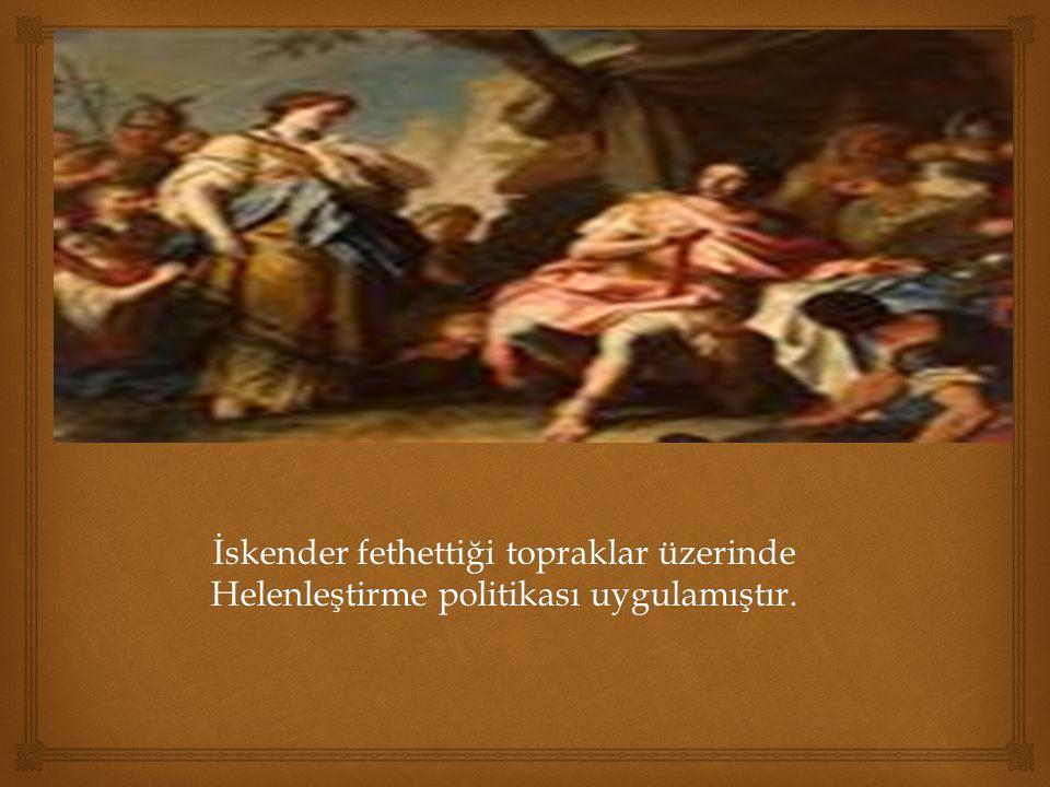 İskender fethettiği topraklar üzerinde Helenleştirme politikası uygulamıştır.