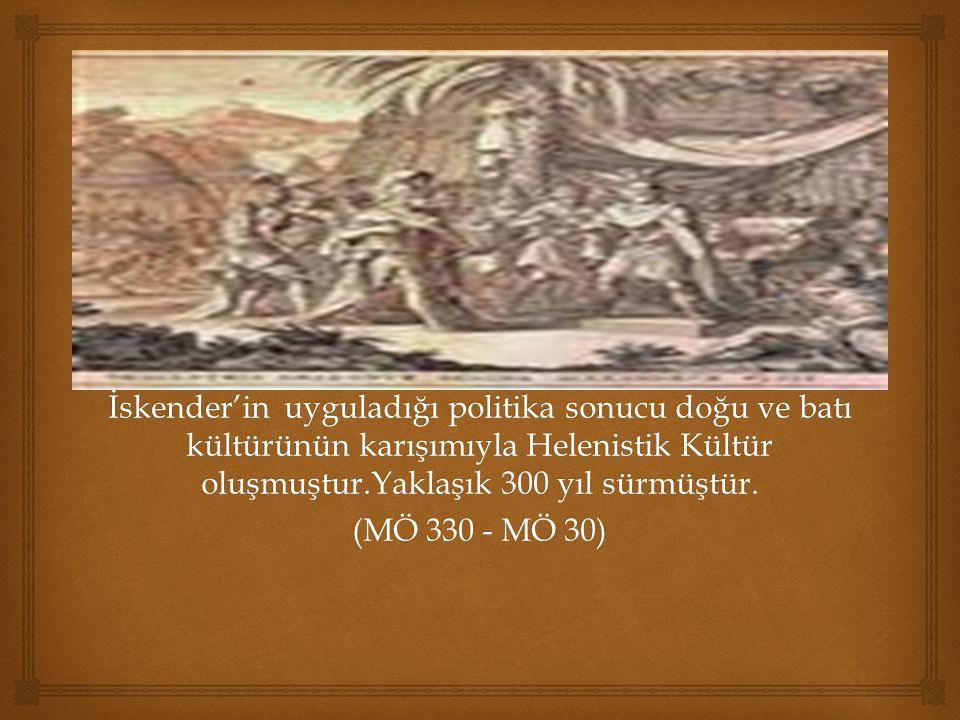 İskender'in uyguladığı politika sonucu doğu ve batı kültürünün karışımıyla Helenistik Kültür oluşmuştur.Yaklaşık 300 yıl sürmüştür.
