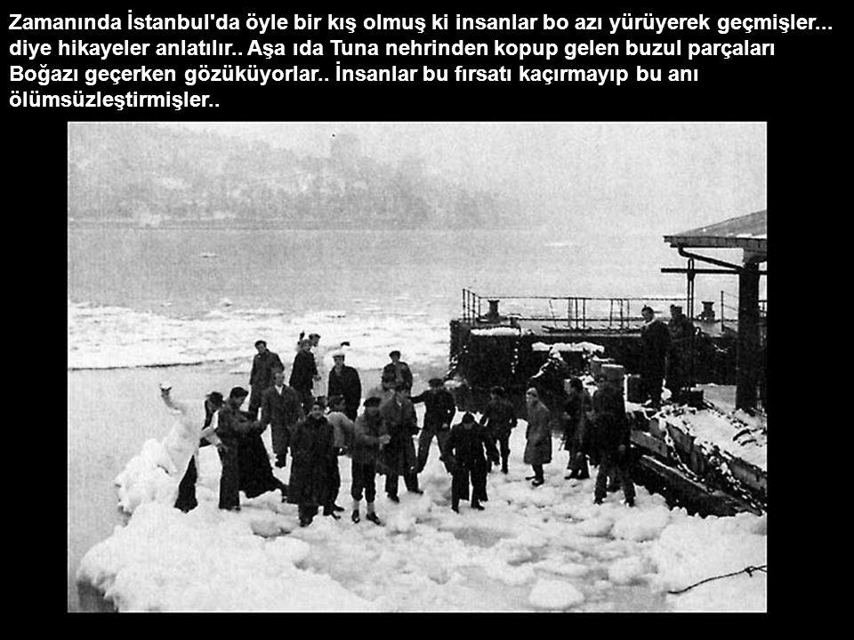 Zamanında İstanbul da öyle bir kış olmuş ki insanlar bo azı yürüyerek geçmişler...