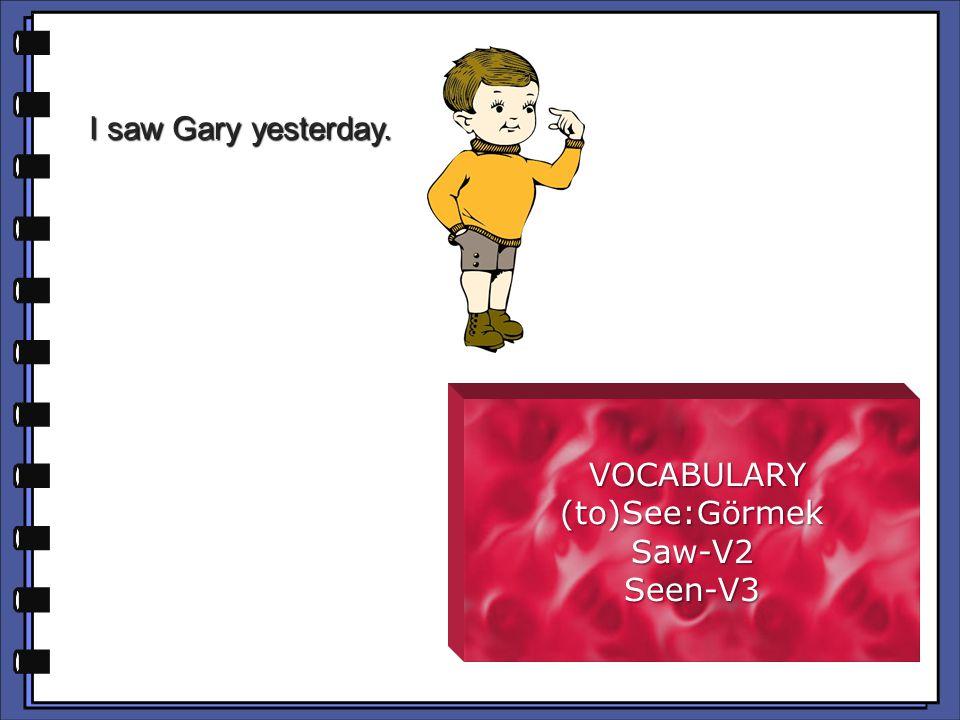 I saw Gary yesterday. VOCABULARY (to)See:Görmek Saw-V2 Seen-V3