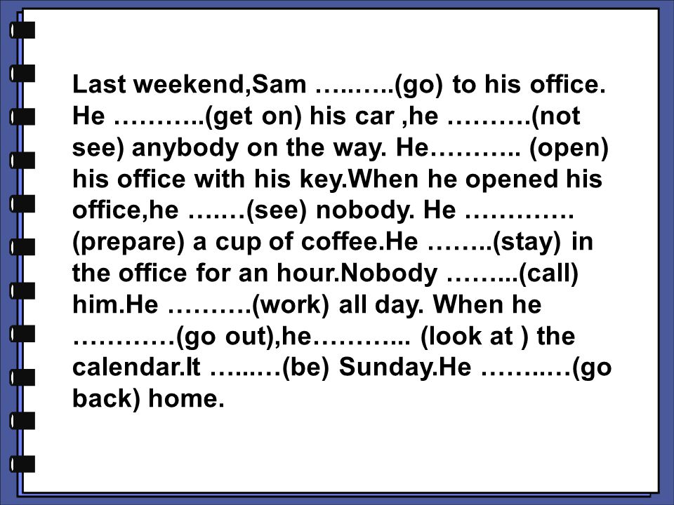 Last weekend,Sam …. …. (go) to his office. He ………