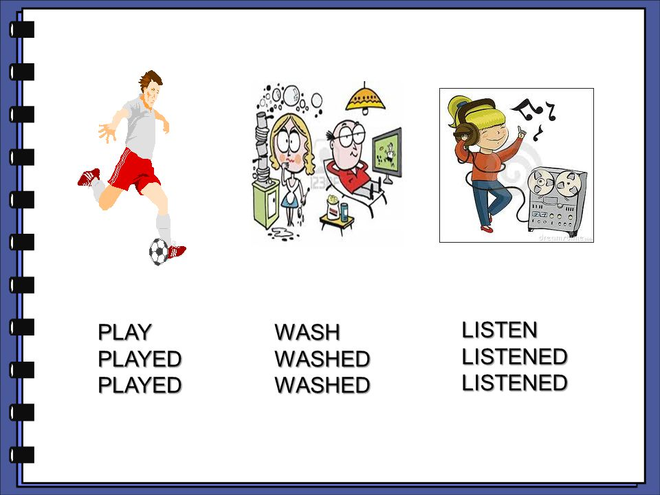 PLAY PLAYED WASH WASHED LISTEN LISTENED