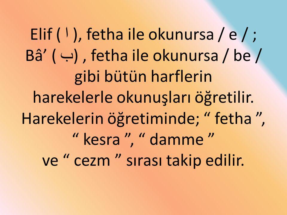 Elif ( ا ), fetha ile okunursa / e / ; Bâ' ( ب) , fetha ile okunursa / be / gibi bütün harflerin harekelerle okunuşları öğretilir.
