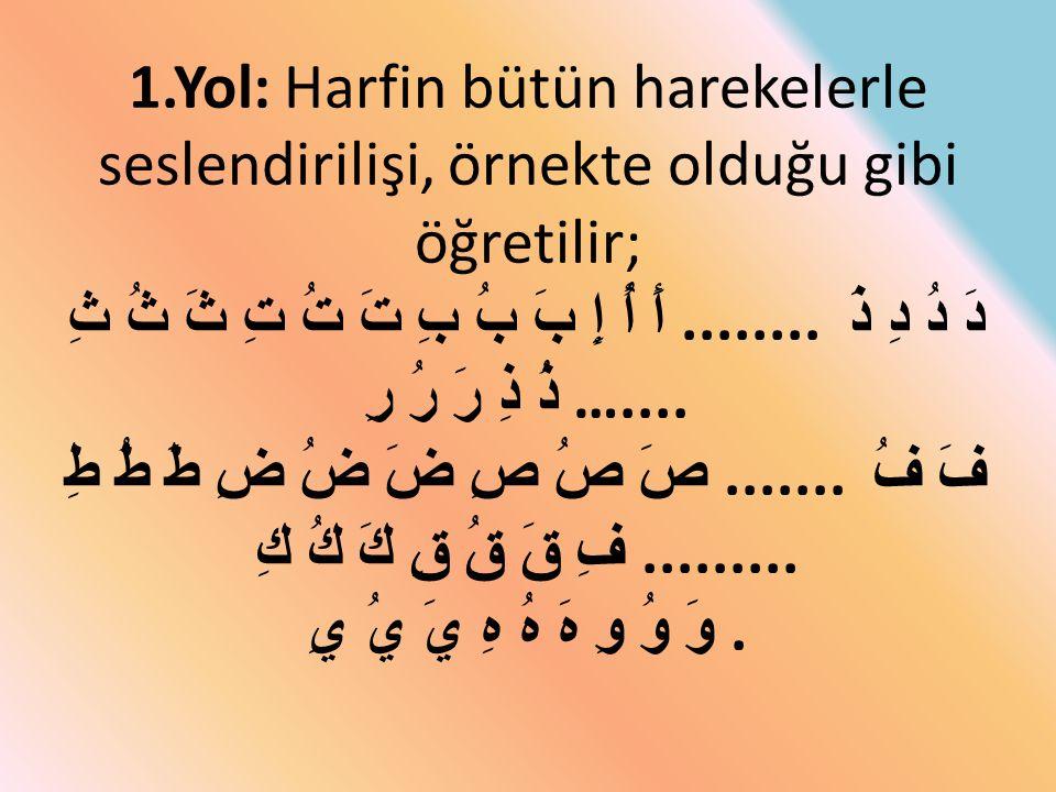 1.Yol: Harfin bütün harekelerle seslendirilişi, örnekte olduğu gibi öğretilir; أَ أُ إِ بَ بُ بِ تَ تُ تِ ثَ ثُ ثِ ........