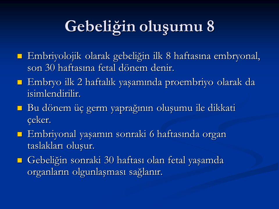 Gebeliğin oluşumu 8 Embriyolojik olarak gebeliğin ilk 8 haftasına embryonal, son 30 haftasına fetal dönem denir.