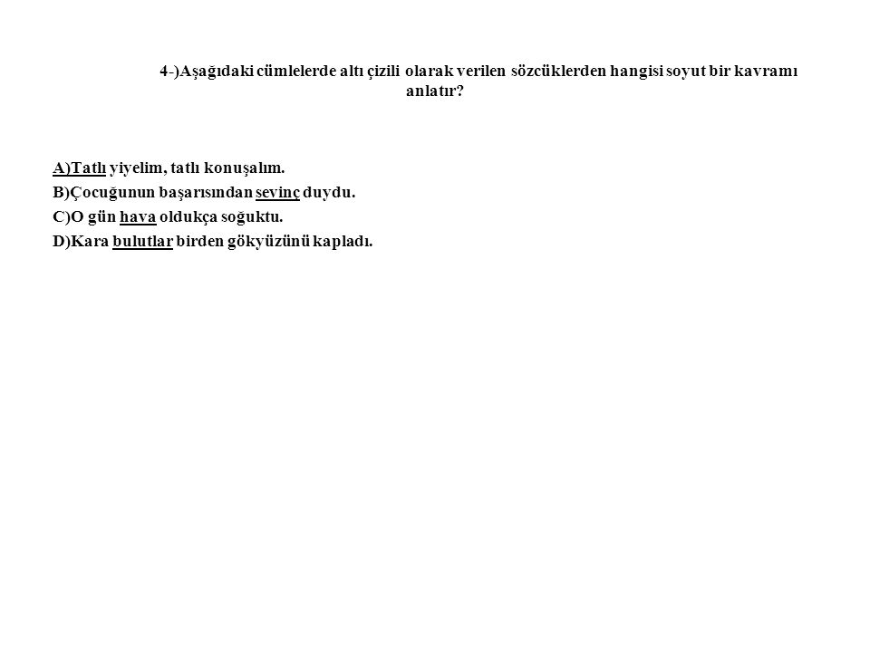 4-)Aşağıdaki cümlelerde altı çizili olarak verilen sözcüklerden hangisi soyut bir kavramı anlatır