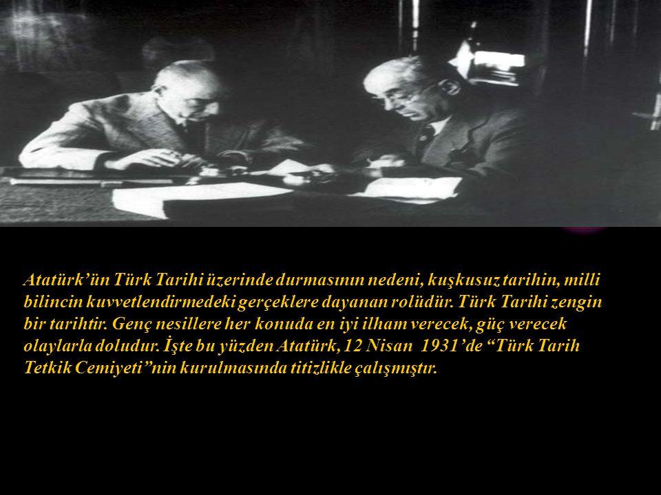 Atatürk'ün Türk Tarihi üzerinde durmasının nedeni, kuşkusuz tarihin, milli bilincin kuvvetlendirmedeki gerçeklere dayanan rolüdür.