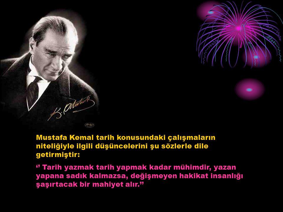 Mustafa Kemal tarih konusundaki çalışmaların niteliğiyle ilgili düşüncelerini şu sözlerle dile getirmiştir: