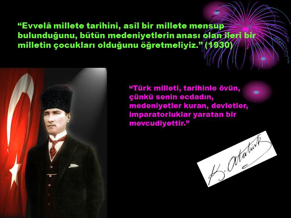 Evvelâ millete tarihini, asîl bir millete mensup bulunduğunu, bütün medeniyetlerin anası olan ileri bir milletin çocukları olduğunu öğretmeliyiz. (1930)