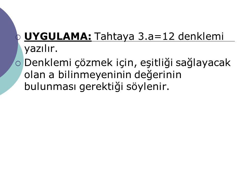 UYGULAMA: Tahtaya 3.a=12 denklemi yazılır.