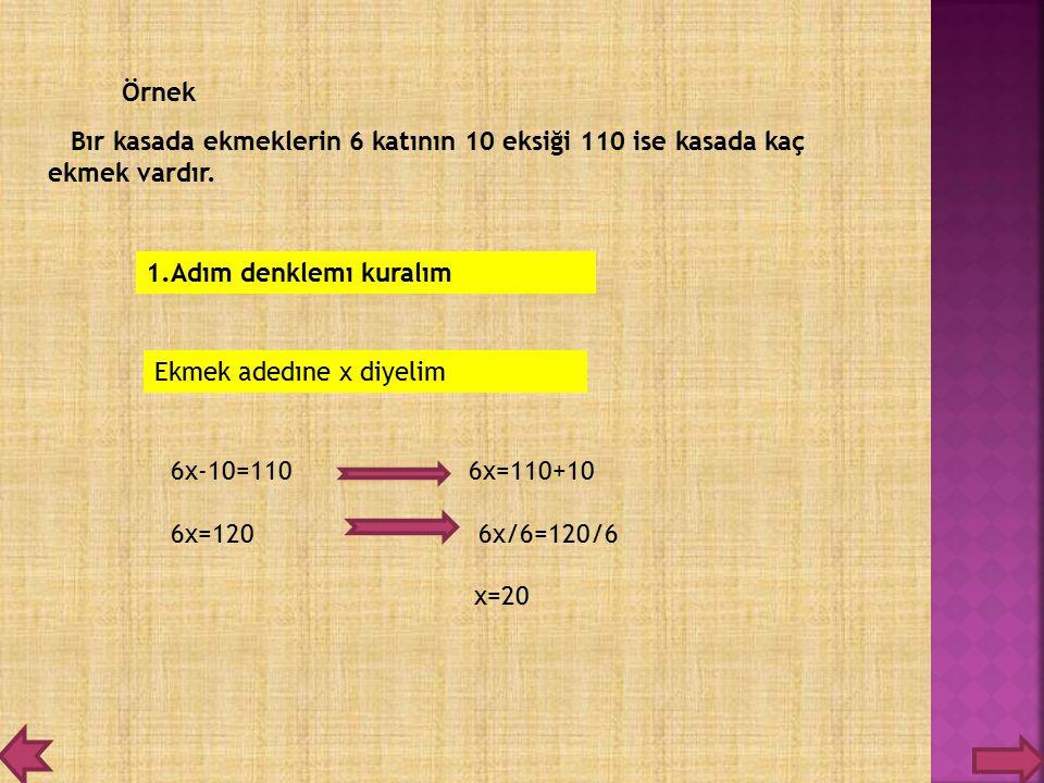 Örnek Bır kasada ekmeklerin 6 katının 10 eksiği 110 ise kasada kaç ekmek vardır. 1.Adım denklemı kuralım.