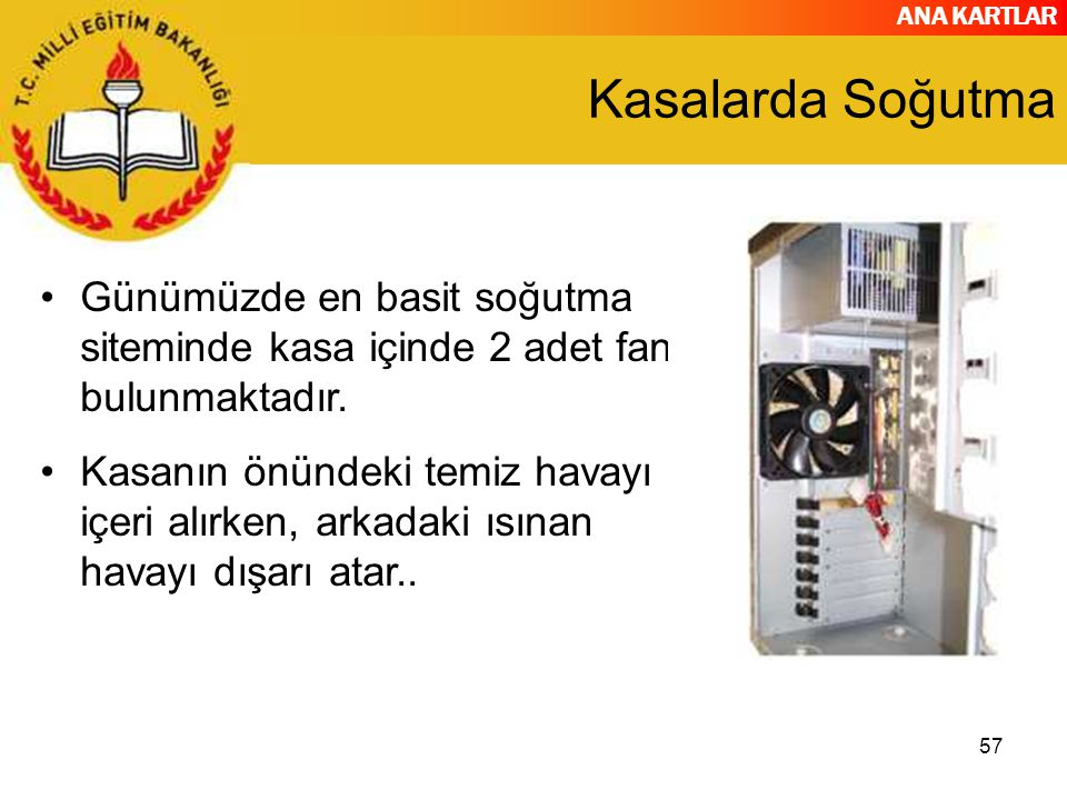 Kasalarda Soğutma Günümüzde en basit soğutma siteminde kasa içinde 2 adet fan bulunmaktadır.